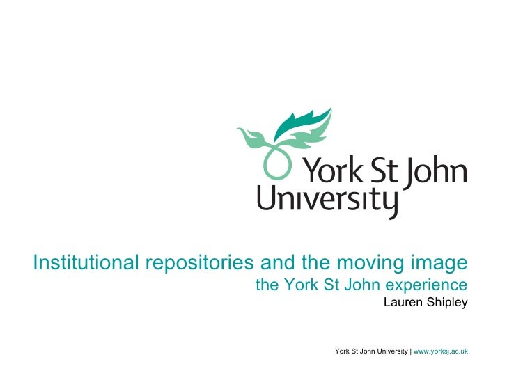 York St John University |   www.yorksj.ac.uk Institutional repositories and the moving image the York St John experience L...
