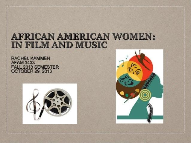 AFRICAN AMERICAN WOMEN: IN FILM AND MUSIC RACHEL KAMMEN AFAM 3433 FALL 2013 SEMESTER OCTOBER 29, 2013