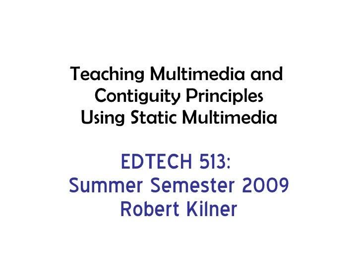 Teaching Multimedia and  Contiguity Principles Using Static Multimedia EDTECH 513:  Summer Semester 2009 Robert Kilner