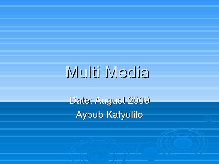 Multi Media  Date: August 2009 Ayoub Kafyulilo