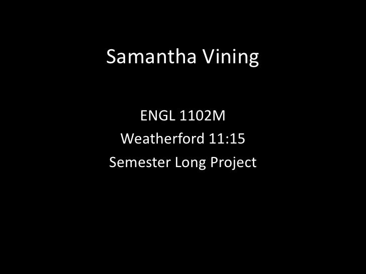 Samantha Vining<br />ENGL 1102M<br />Weatherford 11:15<br />Semester Long Project<br />