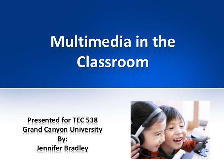 Multimedia in theClassroom <br />Presented for TEC 538 <br />Grand Canyon University<br />By:<br />Jennifer Bradley<br />