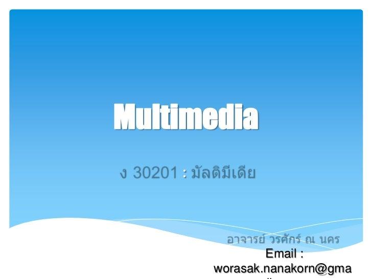 Multimedia<br />ง 30201 : มัลติมีเดีย<br />อาจารย์ วรศักร์ ณ นคร <br />Email : worasak.nanakorn@gmail.com<br />