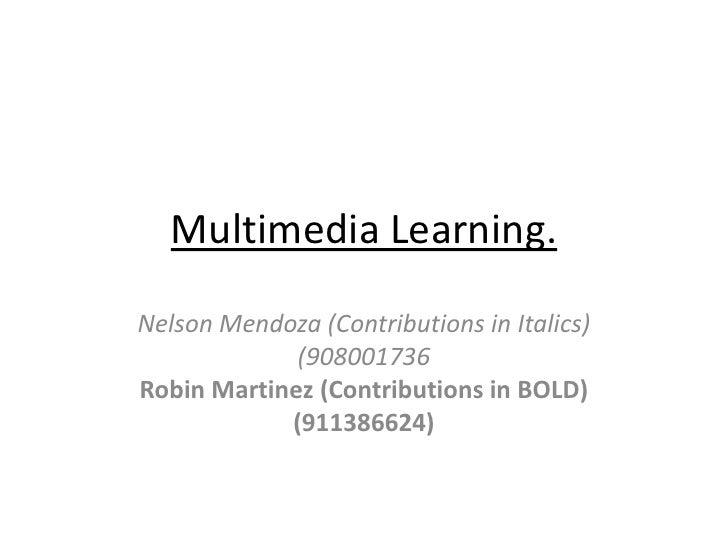 Multimedia Learning.Nelson Mendoza (Contributions in Italics)             (908001736Robin Martinez (Contributions in BOLD)...