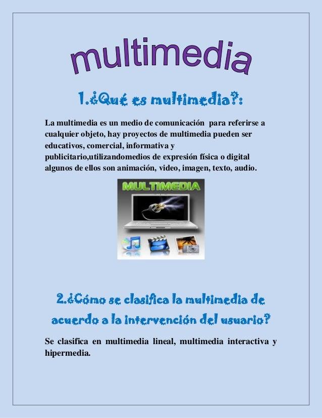 1.¿Qué es multimedia?:La multimedia es un medio de comunicación para referirse acualquier objeto, hay proyectos de multime...