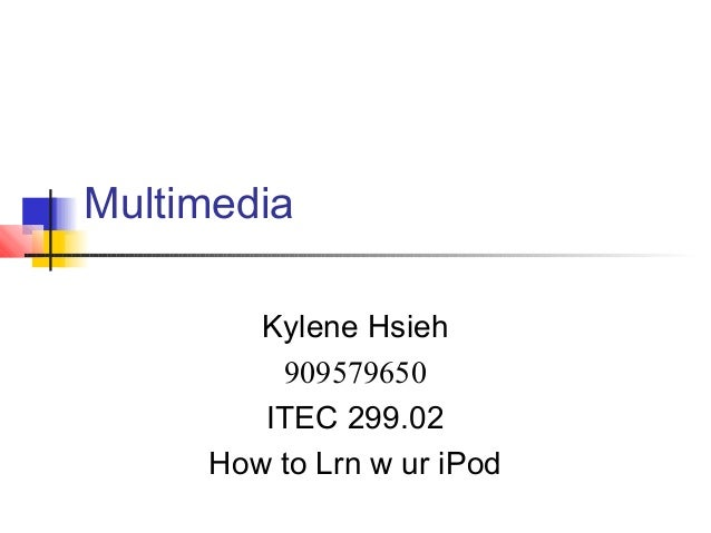 Multimedia        Kylene Hsieh         909579650        ITEC 299.02     How to Lrn w ur iPod