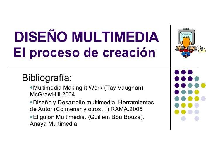 DISEÑO MULTIMEDIA El proceso de creación  <ul><li>Bibliografía: </li></ul><ul><ul><li>Multimedia Making it Work (Tay Vaugn...