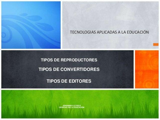 TECNOLOGIAS APLICADAS A LA EDUCACIÓN  TIPOS DE REPRODUCTORES  TIPOS DE CONVERTIDORES  TIPOS DE EDITORES  JOHANNNA LOYAGA C...