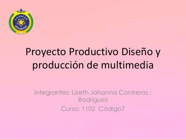 Proyecto Productivo Diseño y producción de multimedia Integrantes: Lizeth Johanna Contreras : Rodríguez Curso: 1102 Código7