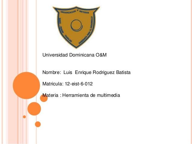 Universidad Dominicana O&M Nombre: Luis Enrique Rodriguez Batista Matricula: 12-eist-6-012 Materia : Herramienta de multim...