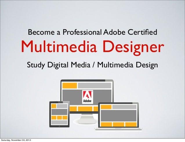 Become a Professional Adobe Certified  Multimedia Designer Study Digital Media / Multimedia Design  Saturday, November 30, ...