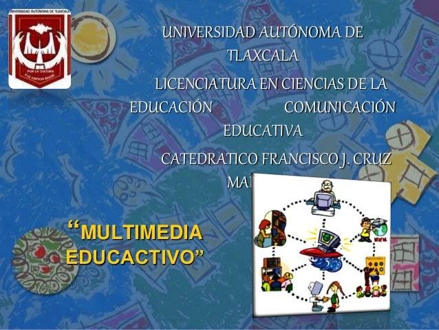 """""""MULTIMEDIA EDUCACTIVO"""" UNIVERSIDAD AUTÓNOMA DE TLAXCALA LICENCIATURA EN CIENCIAS DE LA EDUCACIÓN COMUNICACIÓN EDUCATIVA C..."""