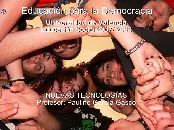Educación para la Democracia Universidad de Valencia Educación Social 2007/ 2008 NUEVAS TECNOLOGÍAS Profesor: Paulino Garc...