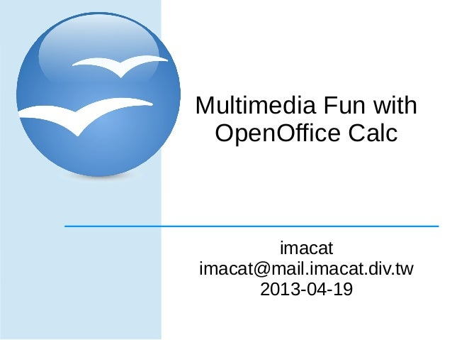 Multimedia Fun with OpenOffice Calc        imacatimacat@mail.imacat.div.tw      2013-04-19