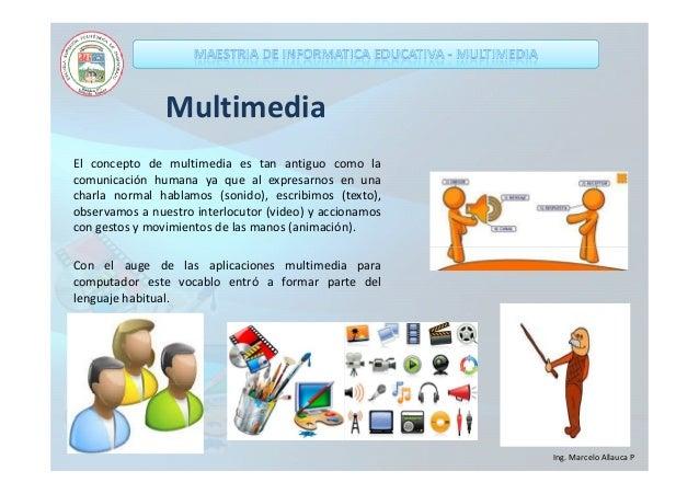 Multimedia El concepto de multimedia es tan antiguo como la comunicación humana ya que al expresarnos en una charla normal...