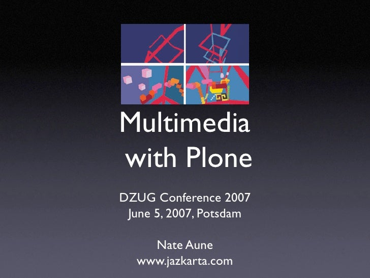 Multimedia with Plone DZUG Conference 2007  June 5, 2007, Potsdam      Nate Aune   www.jazkarta.com