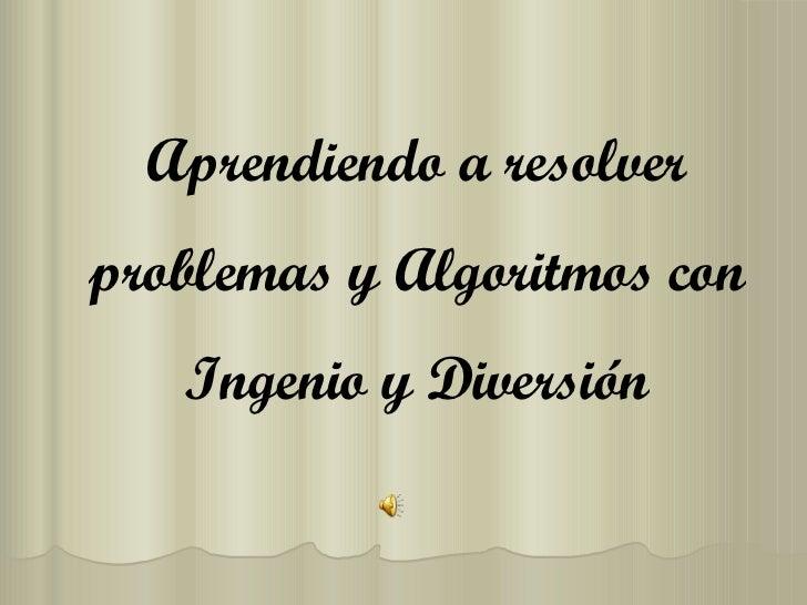 Aprendiendo a resolver problemas y Algoritmos con Ingenio y Diversión