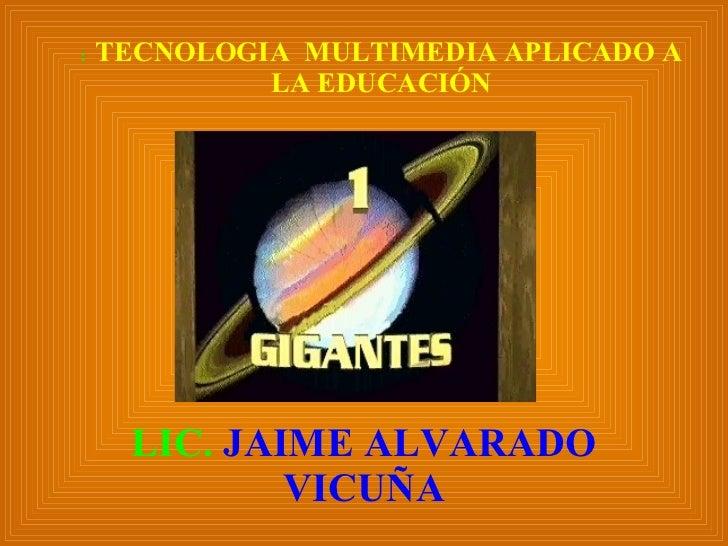 :   TECNOLOGIA  MULTIMEDIA APLICADO A LA EDUCACIÓN LIC.  JAIME ALVARADO VICUÑA