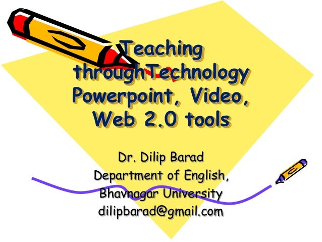 Teaching throughTechnology Powerpoint, Video, Web 2.0 tools Dr. Dilip Barad Department of English, Bhavnagar University di...