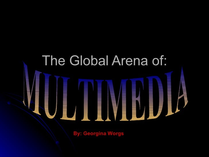 The Global Arena of: MULTIMEDIA By: Georgina Worgs
