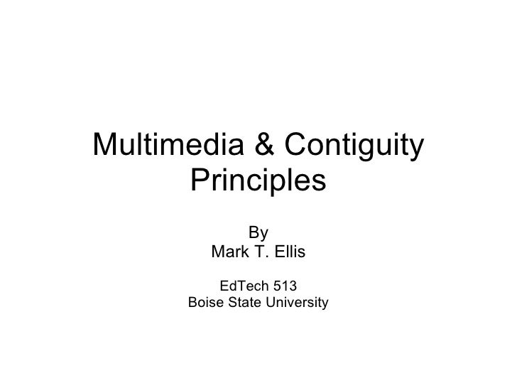 Multimedia & Contiguity Principles By Mark T. Ellis EdTech 513 Boise State University