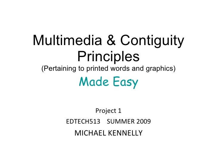 Multimedia & Contiguity Principles (Pertaining to printed words and graphics) Made Easy Project 1 EDTECH513  SUMMER 2009 M...