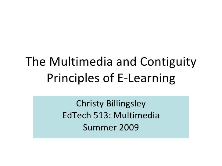 The Multimedia and Contiguity Principles of E-Learning Christy Billingsley EdTech 513: Multimedia Summer 2009