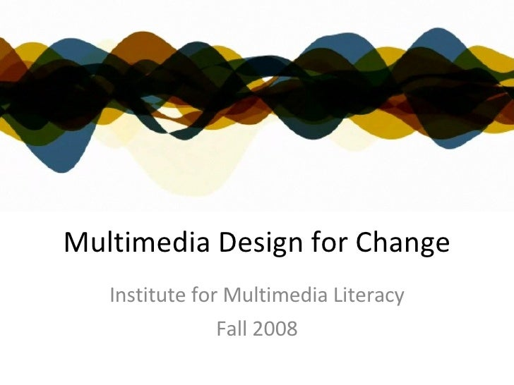 Multimedia Design for Change Institute for Multimedia Literacy Fall 2008