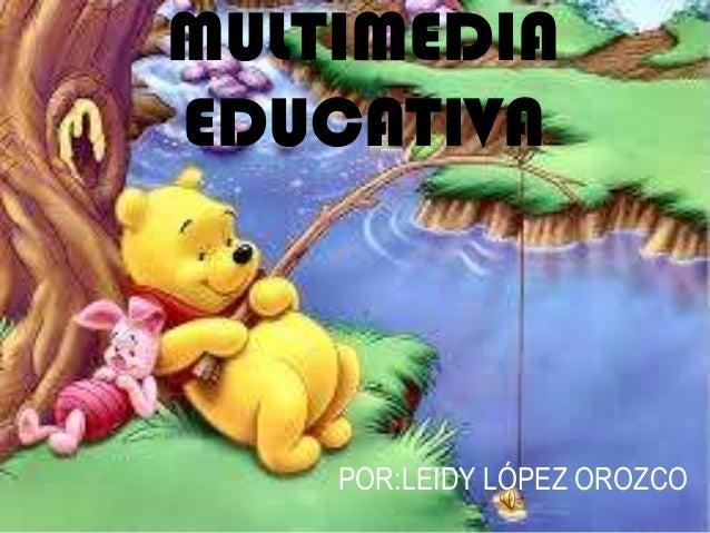 MULTIMEDIA EDUCATIVA POR:LEIDY LÓPEZ OROZCO