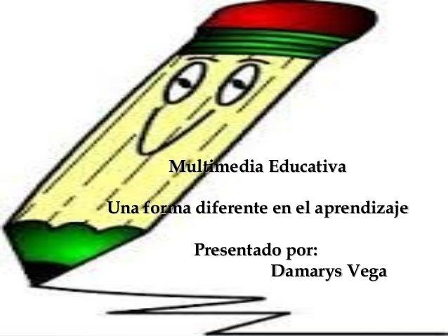 Multimedia EducativaMultimedia Educativa Una forma diferente en el aprendizajeUna forma diferente en el aprendizaje Presen...