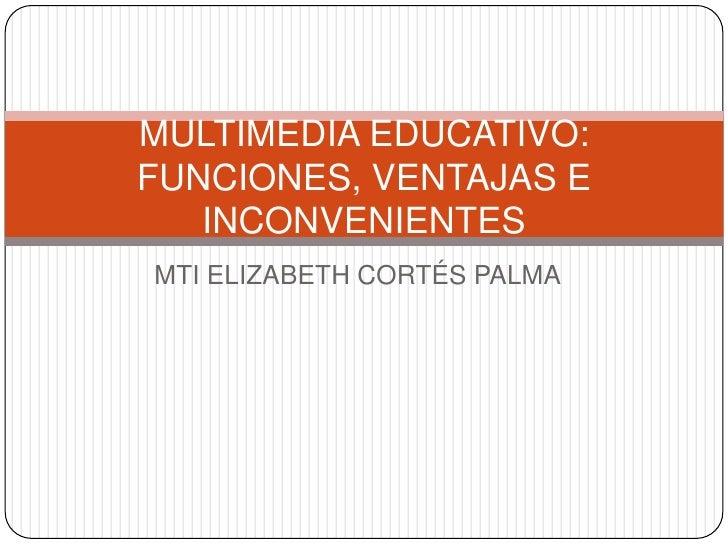 MTI ELIZABETH CORTÉS PALMA<br />MULTIMEDIA EDUCATIVO:FUNCIONES, VENTAJAS E INCONVENIENTES<br />