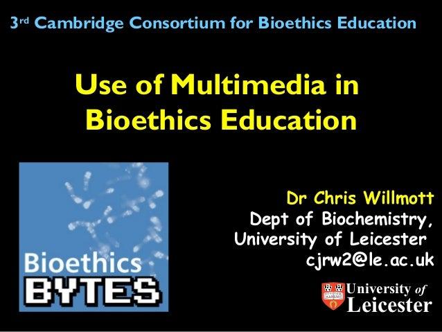 Dr Chris WillmottDept of Biochemistry,University of Leicestercjrw2@le.ac.ukUse of Multimedia inBioethics Education3rdCambr...