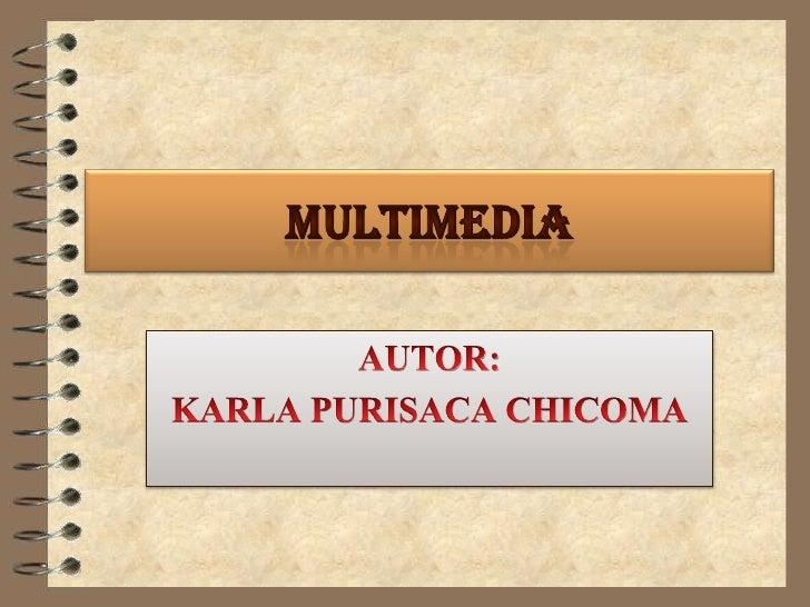 MULTIMEDIA<br />AUTOR: <br />KARLA PURISACA CHICOMA <br />