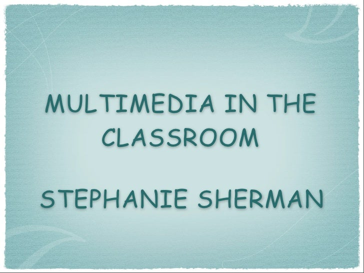 MULTIMEDIA IN THE    CLASSROOM  STEPHANIE SHERMAN