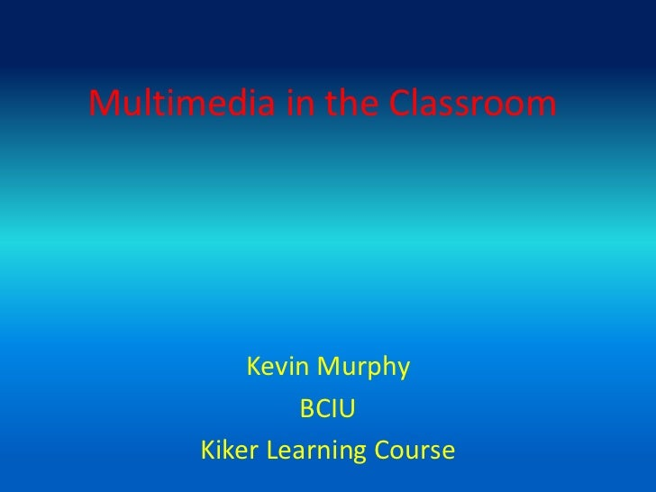 Multimedia in the Classroom<br />Kevin Murphy<br />BCIU<br />Kiker Learning Course<br />