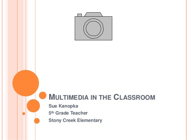 MULTIMEDIA IN THE CLASSROOMSue Kanopka5th Grade TeacherStony Creek Elementary