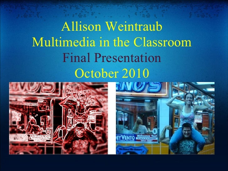 Allison Weintraub Multimedia in the Classroom      Final Presentation        October 2010
