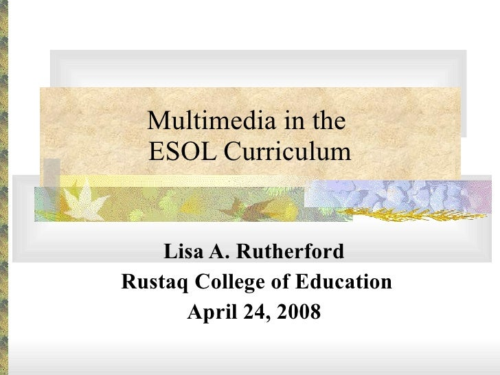 Multimedia in the  ESOL Curriculum Lisa A. Rutherford Rustaq College of Education April 24, 2008