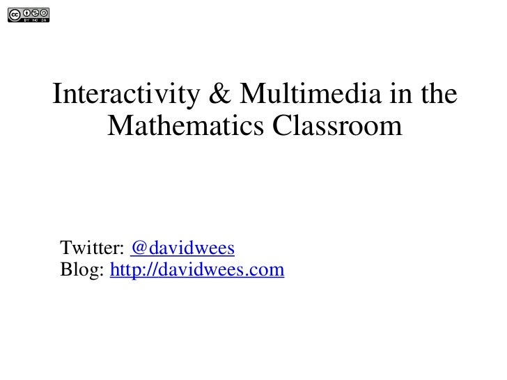 Interactivity & Multimedia in the Mathematics Classroom David Wees Twitter:  @davidwees Blog:  http:// davidwees.com