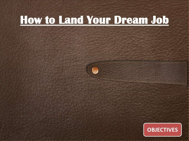 How to Land Your Dream Job                      OBJECTIVES