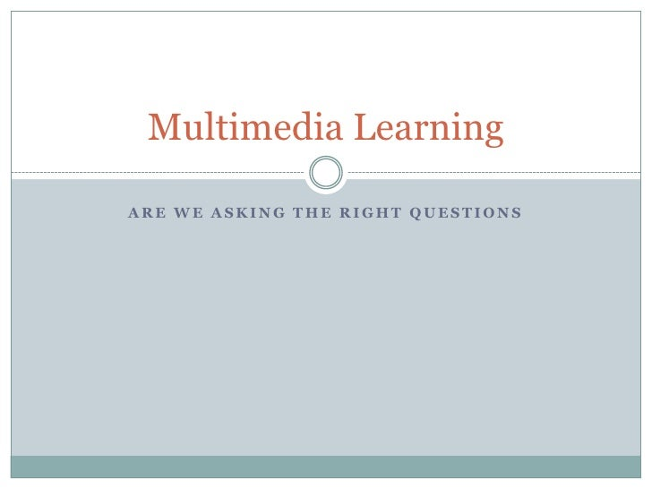 Are we asking the right questions<br />Multimedia Learning<br />