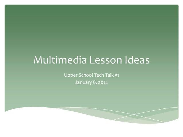 Multimedia Lesson Ideas Upper School Tech Talk #1 January 6, 2014