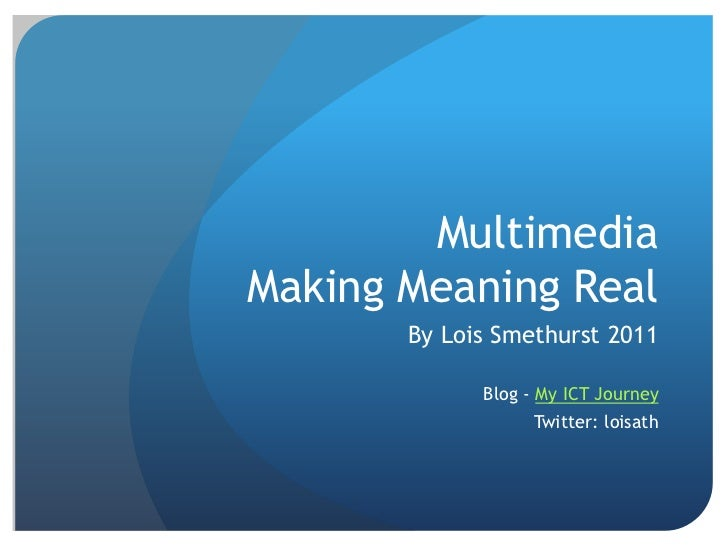 Multimedia Making Meaning Real<br />By Lois Smethurst 2011<br /> Blog - My ICT Journey<br />Twitter: loisath<br />