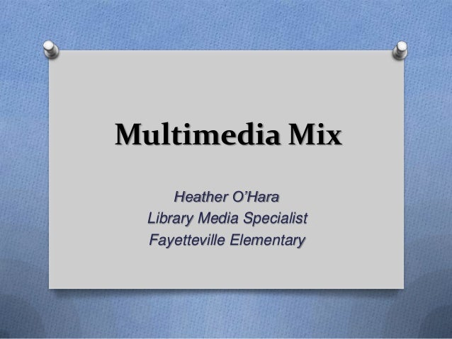 Multimedia Mix     Heather O'Hara Library Media Specialist Fayetteville Elementary