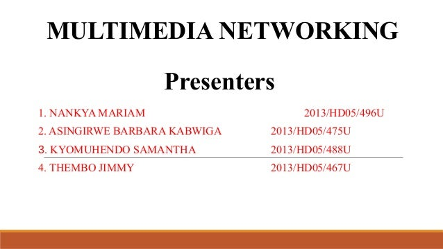 MULTIMEDIA NETWORKING Presenters 1. NANKYA MARIAM  2013/HD05/496U  2. ASINGIRWE BARBARA KABWIGA  2013/HD05/475U  3. KYOMUH...