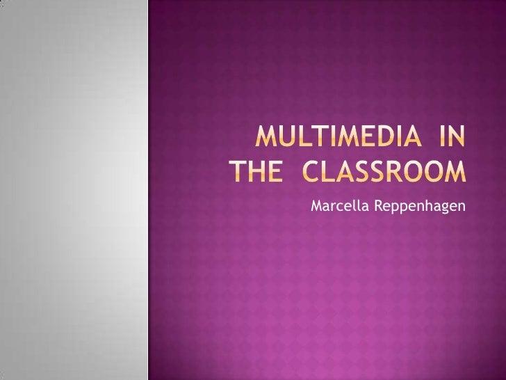 Multimedia  In  The  Classroom<br />Marcella Reppenhagen<br />