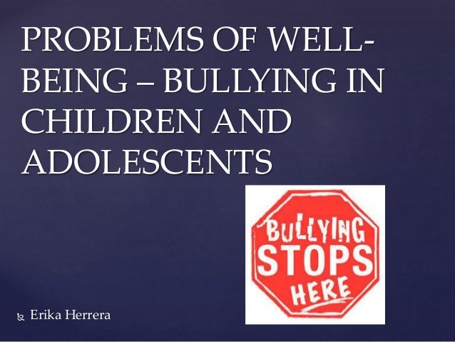  Erika Herrera PROBLEMS OF WELL- BEING – BULLYING IN CHILDREN AND ADOLESCENTS