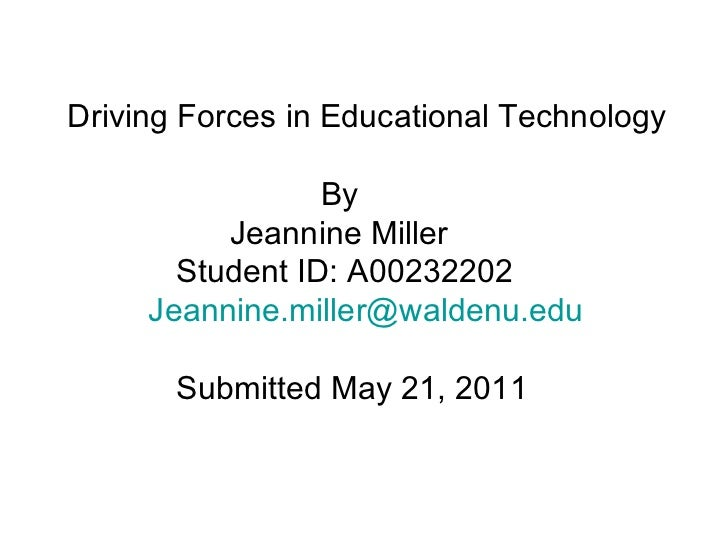 Driving Forces in Educational Technology   By   Jeannine Miller   Student ID: A00232202  [email_address]   Submitted May 2...