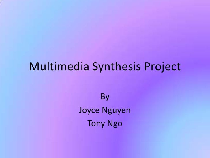 Multimedia Synthesis Project              By         Joyce Nguyen           Tony Ngo