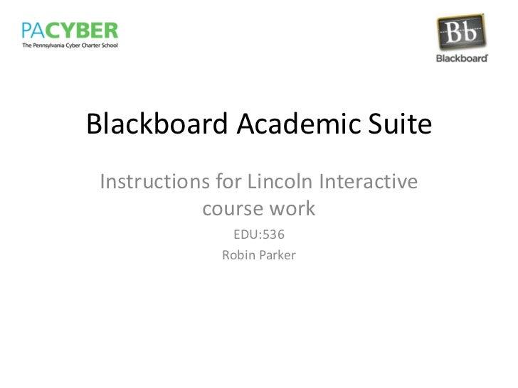 Blackboard Academic Suite<br />Instructions for Lincoln Interactive course work<br />EDU:536<br />Robin Parker<br />